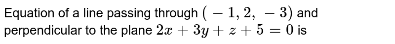 Equation of a line passing through `(-1,2,-3)` and perpendicular to the plane `2x+3y+z+5=0` is