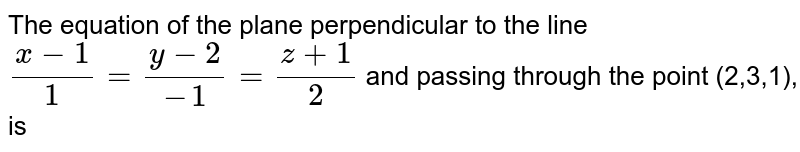 The equation of the plane perpendicular to the line `(x-1)/1=(y-2)/(-1)=(z+1)/2` and passing through the point (2,3,1), is