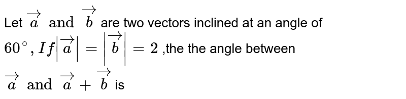 Let ` veca and vecb` are two vectors inclined at an angle of ` 60^(@) , If |veca|=|vecb|=2` ,the the angle between ` veca and veca + vecb` is