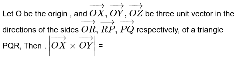 Let O be the origin , and `vec(OX),vec(OY),vec(OZ) ` be three unit vector in the directions of the sides ` vec(OR) , vec(RP) , vec(PQ) ` respectively, of a triangle PQR, Then ,  ` |vec(OX) xx vec(OY)|` =