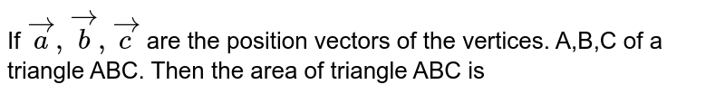 If ` veca , vecb, vecc` are the position vectors of the vertices. A,B,C of a triangle ABC. Then the area of triangle ABC is