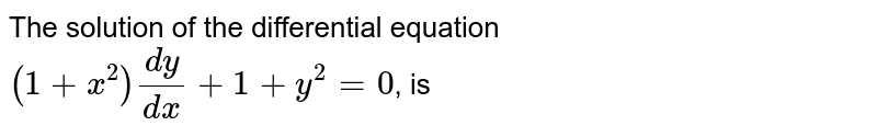 The solution of the differential equation <br> `(1+x^(2))(dy)/(dx)+1+y^(2)=0`, is