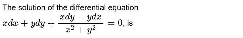 The solution of the differential equation `xdx+ydy+(xdy-ydx)/(x^(2)+y^(2))=0`, is