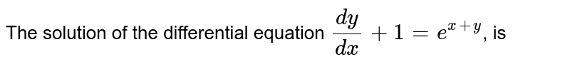 The solution of the differential equation `(dy)/(dx)+1=e^(x+y)`, is