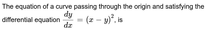The equation of a curve passing through the origin and satisfying the differential equation `(dy)/(dx)=(x-y)^(2)`, is
