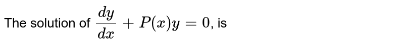 The solution of `(dy)/(dx)+P(x)y=0`, is