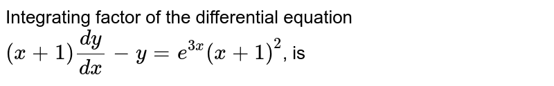Integrating factor of the differential equation `(x+1)(dy)/(dx)-y=e^(3x)(x+1)^(2)`, is