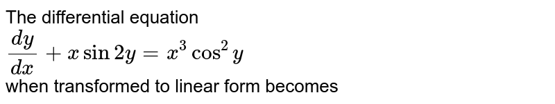 The differential equation <br> `(dy)/(dx)+x sin 2y=x^(3)cos^(2)y` <br> when transformed to linear form becomes