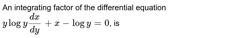 An integrating factor of the differential equation <br> `ylogy(dx)/(dy)+x-logy=0`, is