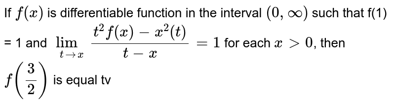 If `f(x)` is differentiable function in the interval `(0,oo)` such that f(1) = 1 and `underset(trarrx)(lim)(t^(2)f(x)-x^(2)(t))/(t-x)=1` for each `x gt 0`, then `f((3)/(2))` is equal tv