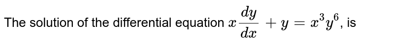 The solution of the differential equation `x(dy)/(dx)+y=x^(3)y^(6)`, is