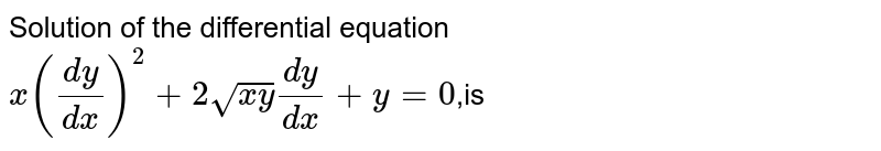 Solution of the differential equation <br> `x((dy)/(dx))^(2)+2sqrt(xy)(dy)/(dx)+y=0`,is