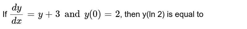 If `(dy)/(dx)=y+3 and y(0)=2`, then y(ln 2) is equal to