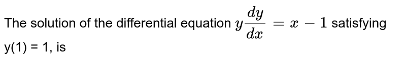 The solution of the differential equation `y(dy)/(dx)=x-1` satisfying y(1) = 1, is