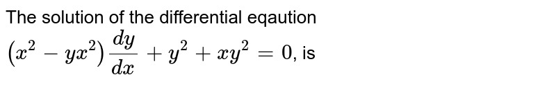 The solution of the differential eqaution <br> `(x^(2)-yx^(2))(dy)/(dx)+y^(2)+xy^(2)=0`, is