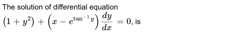The solution of differential equation <br> `(1+y^(2))+(x-e^(tan^(-1)y))(dy)/(dx)=0`, is