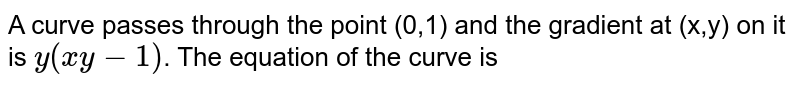 A curve passes through the point (0,1) and the gradient at (x,y) on it is `y(xy-1)`. The equation of the curve is