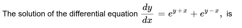 The solution of the differential equation `(dy)/(dx)=e^(y+x)+e^(y-x),` is