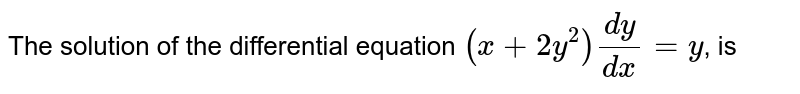 The solution of the differential equation `(x+2y^(2))(dy)/(dx)=y`, is