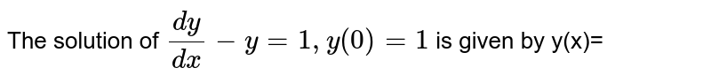 The solution of `(dy)/(dx)-y=1, y(0)=1` is given by y(x)=
