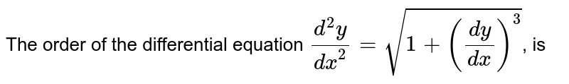The order of the differential equation `(d^(2)y)/(dx^(2))=sqrt(1+((dy)/(dx))^(3))`, is