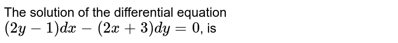 The solution of the differential equation <br> `(2y-1)dx-(2x+3)dy=0`, is