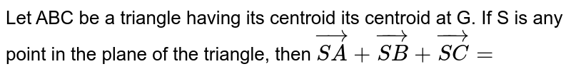 Let ABC be a triangle having its centroid its centroid at G. If S is any point in the plane of the triangle, then `vec(SA) + vec(SB)+vec(SC)=`
