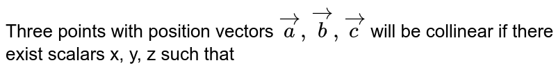 Three points with position vectors `vec(a), vec(b), vec(c ) ` will be collinear if there exist scalars x, y, z such that