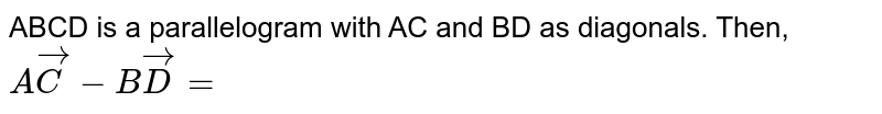 ABCD is a parallelogram  with AC and BD as diagonals. Then, `A vec C - B vec D = `