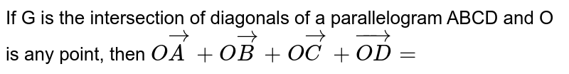 If G is the intersection of diagonals of a parallelogram ABCD and O is any point, then ` O vecA + O vec B + O vec C + vec (OD) = `