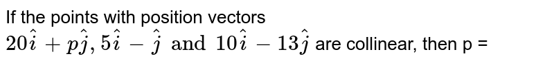 If the points with position vectors  ` 20 hati + p hatj , 5 hati  - hatj  and 10 hati - 13 hatj` are collinear, then p =
