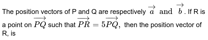 The position vectors of P and Q are respectively `vec a and vec b `. If R is a point on `vec(PQ) `  such that `vec(PR) = 5 vec(PQ),` then the position vector of R, is