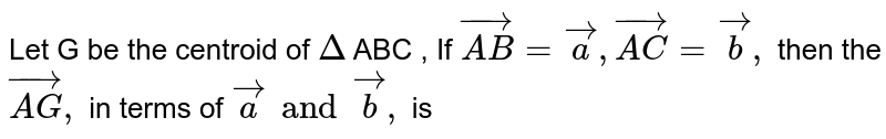 Let G be the  centroid of `Delta` ABC , If `vec(AB) = vec a , vec(AC) = vec b,` then the `vec(AG),` in terms of `vec a and vec b, `  is