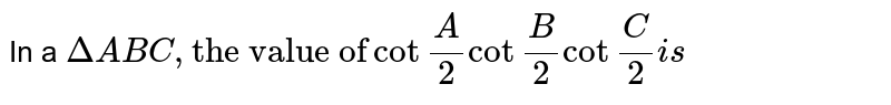 """In a `DeltaABC, """"the value of""""cot""""""""(A)/(2)cot""""""""(B)/(2)cos""""""""(C)/(2)is`"""