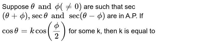 Suppose `theta and phi(ne 0)` are such that sec `(theta+phi), sec theta and sec (theta-phi)` are in A.P. If `cos theta=kcos((phi)/(2))` for some k, then k is equal to