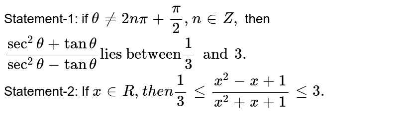 """Statement-1: if  `thetane2npi+(pi)/(2),n inZ,` then <br> `(sec^(2)theta+tantheta)/(sec^(2)theta-tantheta)""""lies between""""1/3 and 3.` <br> Statement-2: If `x inR, then 1/3le(x^(2)-x+1)/(x^(2)+x+1)le3.`"""