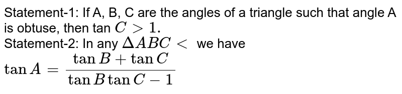 Statement-1: If A, B, C are the angles of a triangle such that angle A is obtuse, then tan `C gt1.` <br> Statement-2: In any `DeltaABClt` we have `tanA=(tanB+tanC)/(tanBtanC-1)`