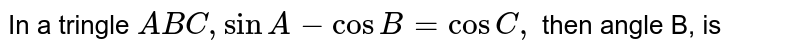 In a tringle `ABC, sin A-cosB=cosC,` then angle B, is