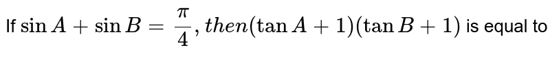 If `sinA+sinB=(pi)/(4),then (tanA+1)(tanB+1)` is equal to