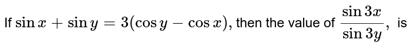 If `sin x+siny=3(cosy-cosx),`then the value of `(sin3x)/(sin3y),` is