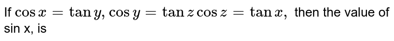 If `cosx=tany,cos y=tanz cosz=tanx,` then the value of sin x, is