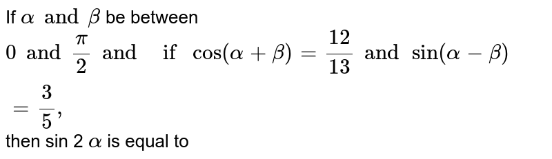If `alpha and beta` be between `0 and (pi)/(2)and if cos(alpha+beta)=(12)/(13) and sin(alpha-beta=3/5,` then sin 2 `alpha` is equal to