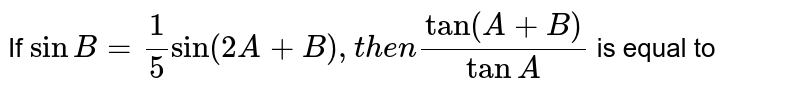 If `sinB=1/5sin(2A+B), then (tan(A+B))/(tanA)` is equal to
