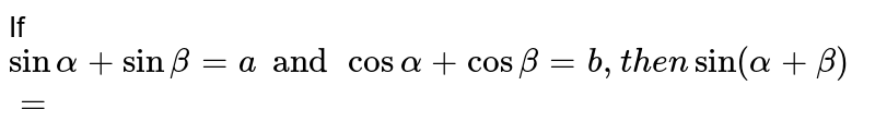If `sinalpha+sin beta=a and cos alpha+cos beta=b,then sin(alpha+beta)=`