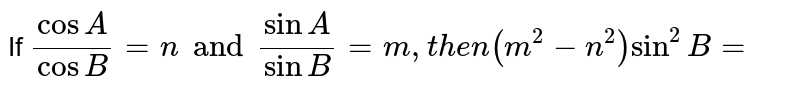 If `(cosA)/(cosB)=n and (sinA)/(sinB)=m,then (m^(2)-n^(2))sin^(2)B=`