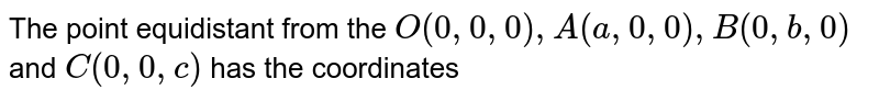 The point equidistant from  the `O(0,0,0),A(a,0,0),B(0,b,0)` and `C(0,0,c)` has the coordinates