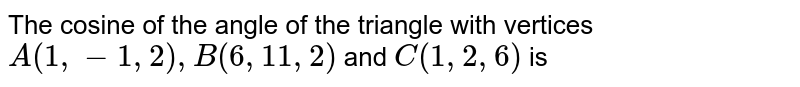 The cosine of the angle of the triangle with vertices `A(1,-1,2),B(6,11,2)` and `C(1,2,6)` is