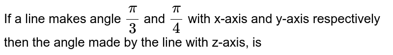 If a line makes angle `(pi)/3` and `(pi)/4` with x-axis and y-axis respectively then the angle made by the line with z-axis, is