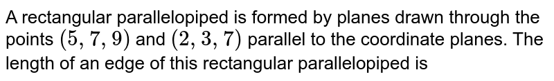 A rectangular parallelopiped is formed by planes drawn through the points `(5,7,9)` and `(2,3,7)` parallel to the coordinate planes. The length of an edge of this rectangular parallelopiped is