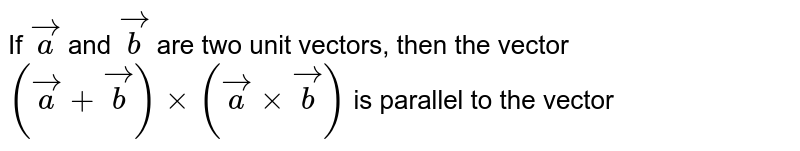 If `veca` and `vecb` are two unit vectors, then the vector `(veca+vecb)xx(vecaxxvecb)` is parallel to the vector